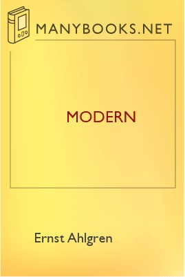 Modern, by Ernst Ahlgren 1 Modern, by Ernst Ahlgren The Project Gutenberg EBook of Modern, by Ernst Ahlgren Axel Lundegård This ebook is for the use of anyone anywhere at no cost and with almost no