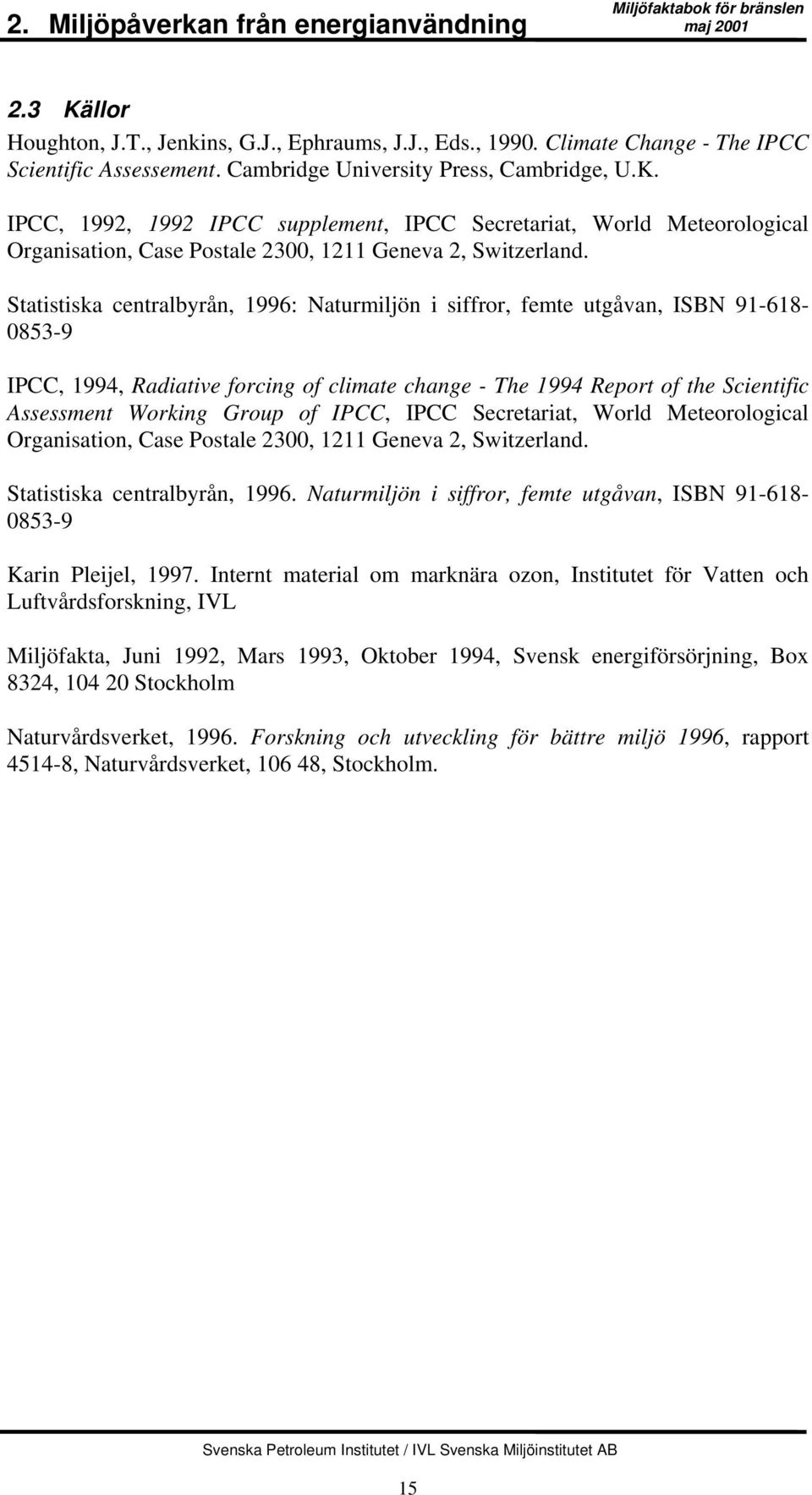 Statistiska centralbyrån, 1996: Naturmiljön i siffror, femte utgåvan, ISBN 91-618- 0853-9 IPCC, 1994, Radiative forcing of climate change - The 1994 Report of the Scientific Assessment Working Group