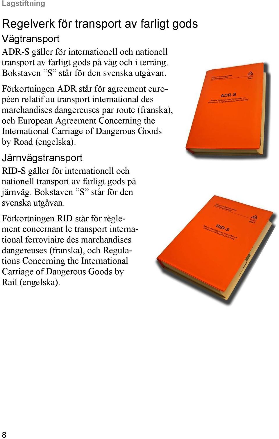 Förkortningen ADR står för agreement européen relatif au transport international des marchandises dangereuses par route (franska), och European Agreement Concerning the International Carriage of