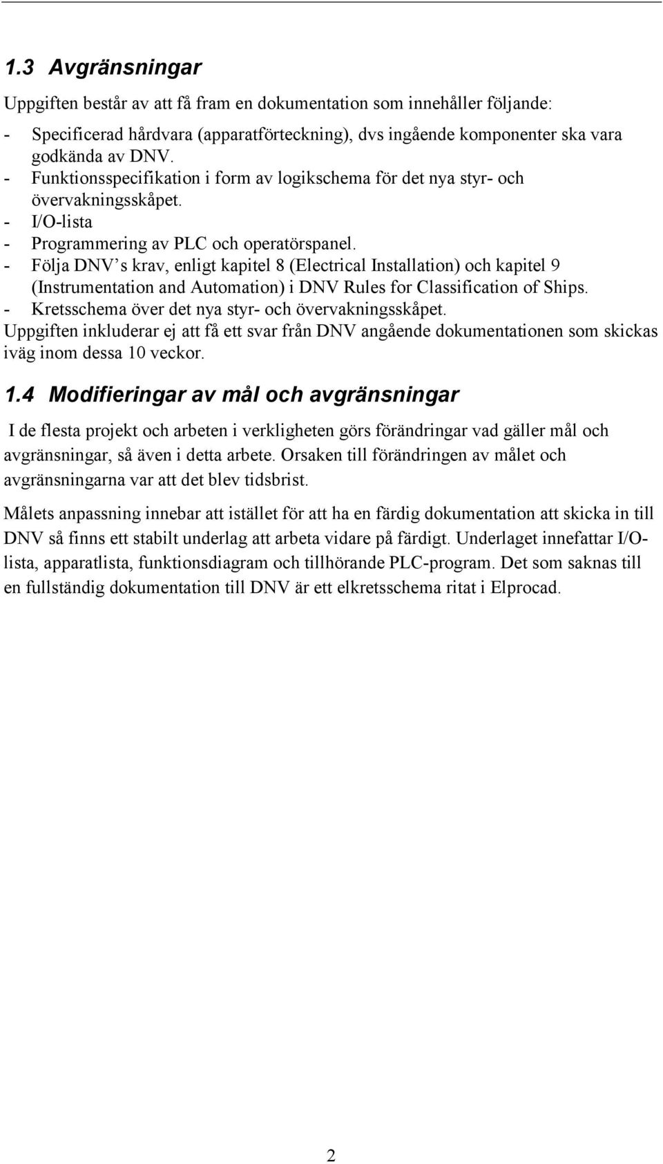 - Följa DNV s krav, enligt kapitel 8 (Electrical Installation) och kapitel 9 (Instrumentation and Automation) i DNV Rules for Classification of Ships.