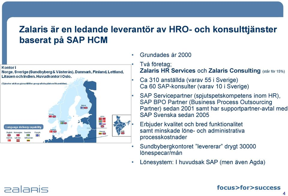 Partner (Business Process Outsourcing Partner) sedan 2001 samt har supportpartner-avtal med SAP Svenska sedan 2005 Erbjuder kvalitet och bred