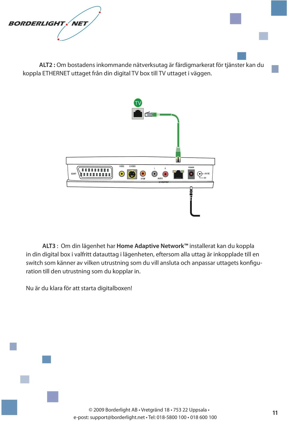 TV ETHERNET ALT3 : Om din lägenhet har Home Adaptive Network installerat kan du koppla in din digital box i valfritt datauttag i