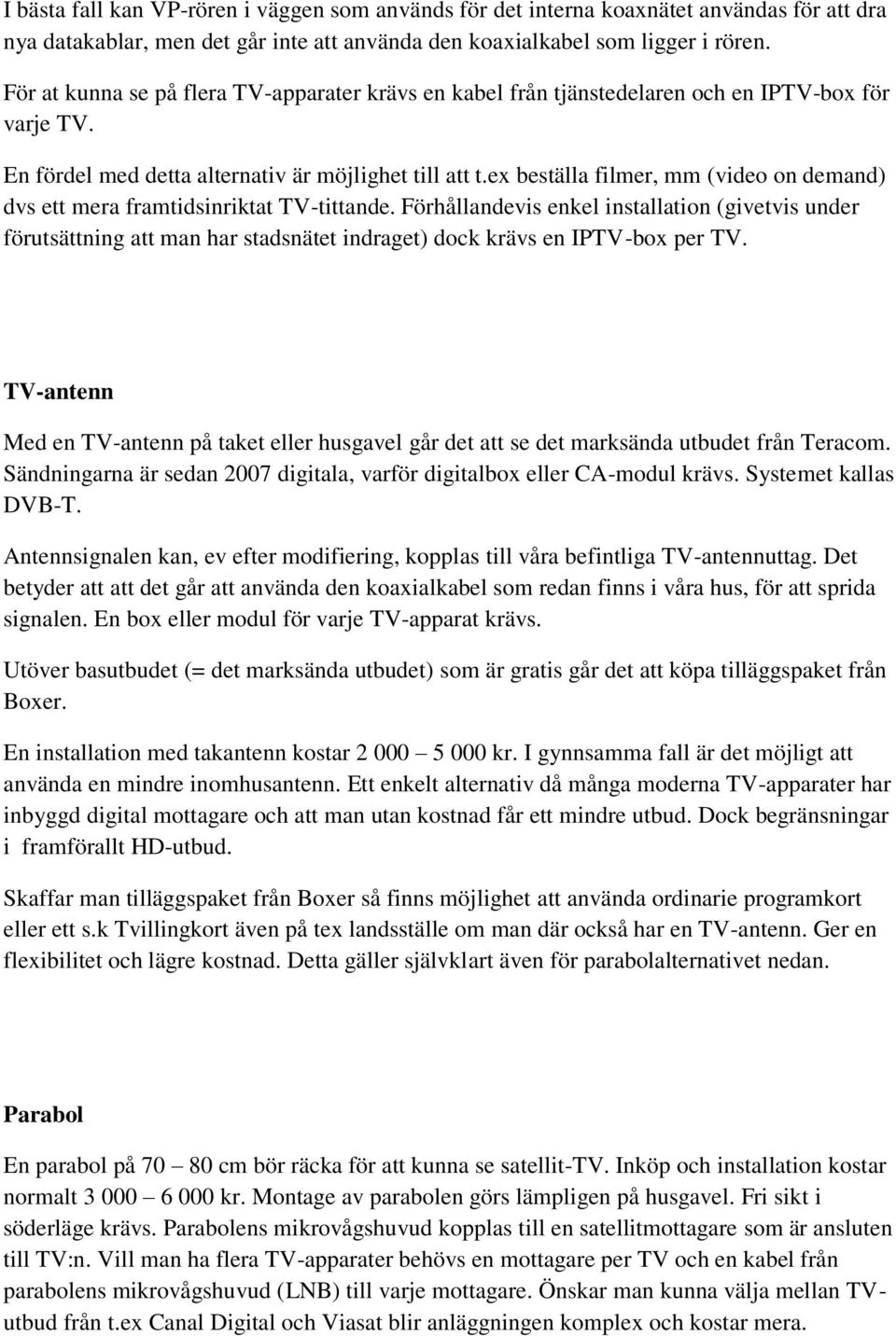 ex beställa filmer, mm (video on demand) dvs ett mera framtidsinriktat TV-tittande.