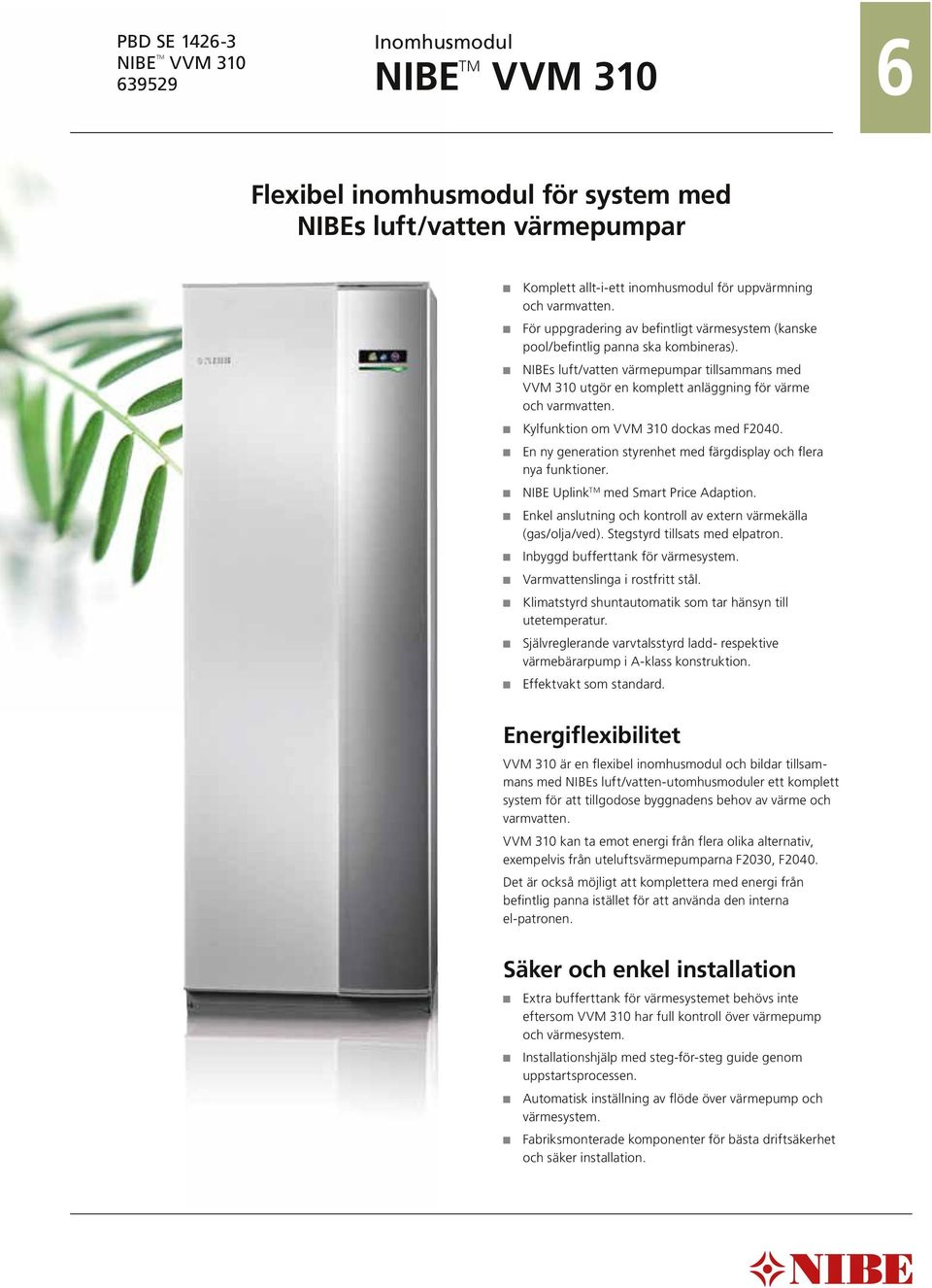 Kylfunktion om VVM 310 dockas med F2040. En ny generation styrenhet med färgdisplay och flera nya funktioner. NIBE Uplink TM med Smart Price Adaption.