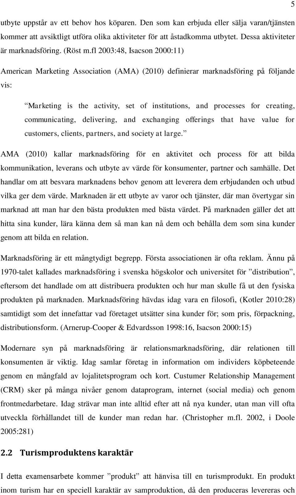 fl 2003:48, Isacson 2000:11) American Marketing Association (AMA) (2010) definierar marknadsföring på följande vis: Marketing is the activity, set of institutions, and processes for creating,