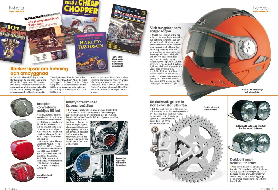 Kolla till exempel in Timothy Remus How To Customize Your Harley-Davidson, How To Build a Chopper och How To Build a Cheap Chopper.