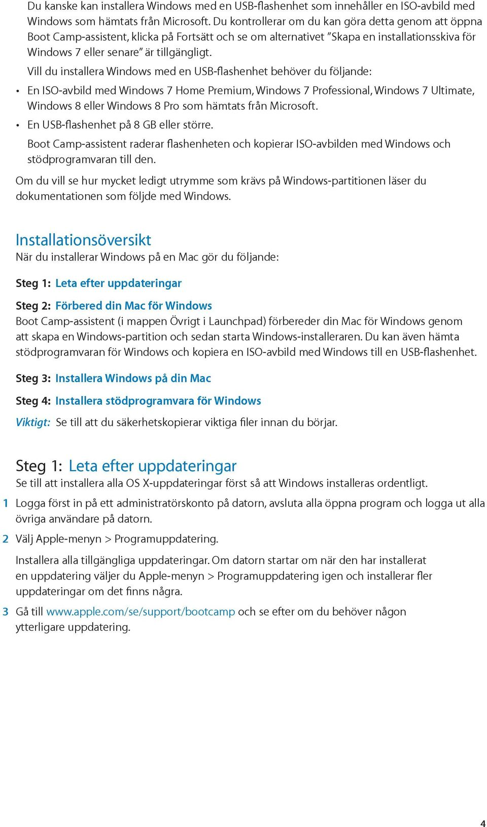 Vill du installera Windows med en USB-flashenhet behöver du följande: En ISO-avbild med Windows 7 Home Premium, Windows 7 Professional, Windows 7 Ultimate, Windows 8 eller Windows 8 Pro som hämtats