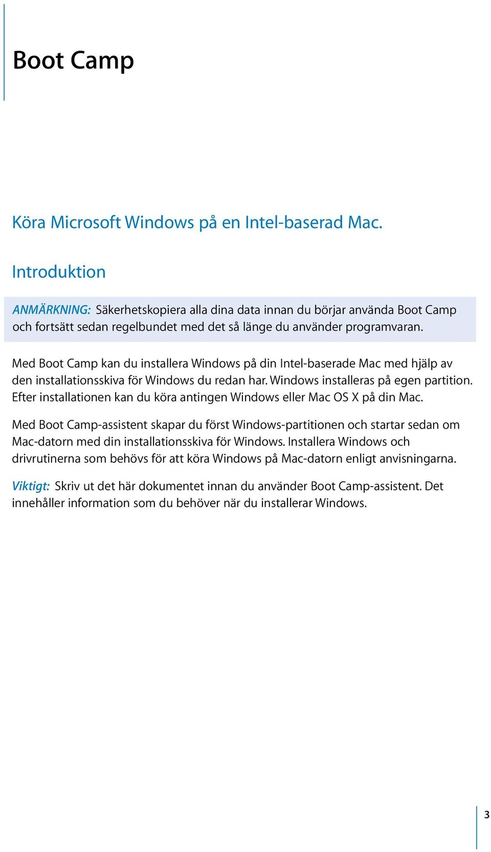 Med Boot Camp kan du installera Windows på din Intel-baserade Mac med hjälp av den installationsskiva för Windows du redan har. Windows installeras på egen partition.