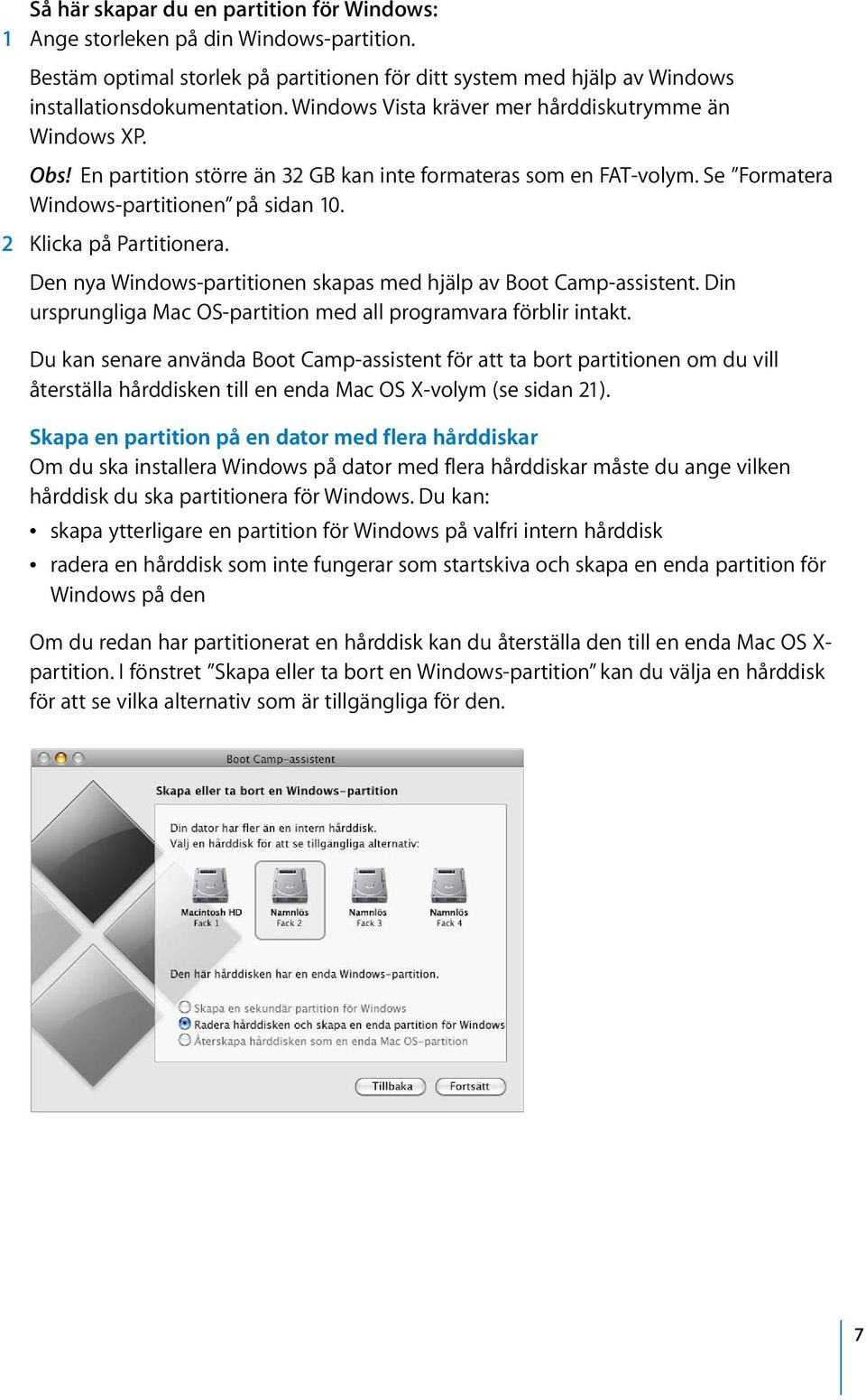 Den nya Windows-partitionen skapas med hjälp av Boot Camp-assistent. Din ursprungliga Mac OS-partition med all programvara förblir intakt.