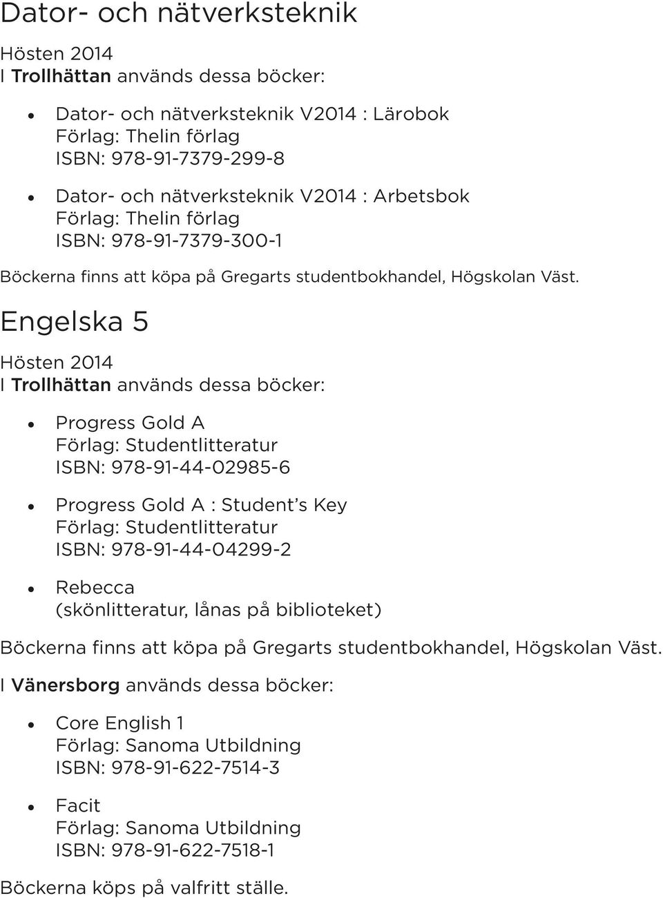 Engelska 5 Progress Gold A ISBN: 978-91-44-02985-6 Progress Gold A : Student s Key ISBN: 978-91-44-04299-2 Rebecca (skönlitteratur, lånas på biblioteket)