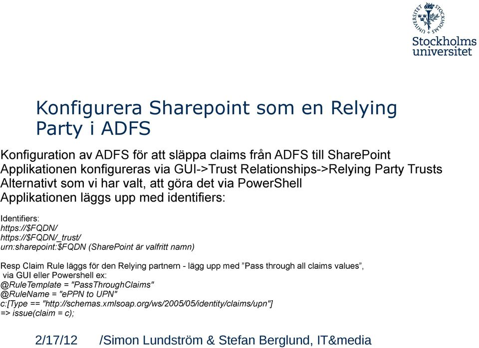 https://$fqdn/_trust/ urn:sharepoint:$fqdn (SharePoint är valfritt namn) Resp Claim Rule läggs för den Relying partnern - lägg upp med Pass through all claims values,