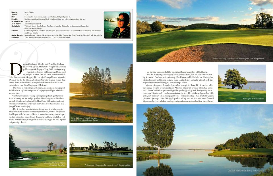 Karriär: Grafiker, layoutare, konstnär, AD, fotograf. Producerat boken The Swedish Golf Experience tillsammans med Geno Oberto. Aktuell med: Fotograferingar i Sverige: Nynäshamn, Visby, Bro Hof.