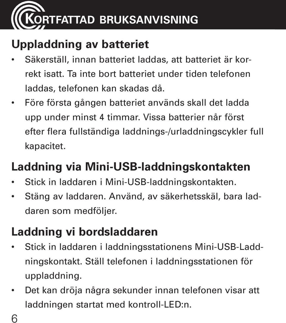 Vissa batterier når först efter flera fullständiga laddnings-/urladdningscykler full kapacitet. Laddning via Mini-USB-laddningskontakten Stick in laddaren i Mini-USB-laddningskontakten.