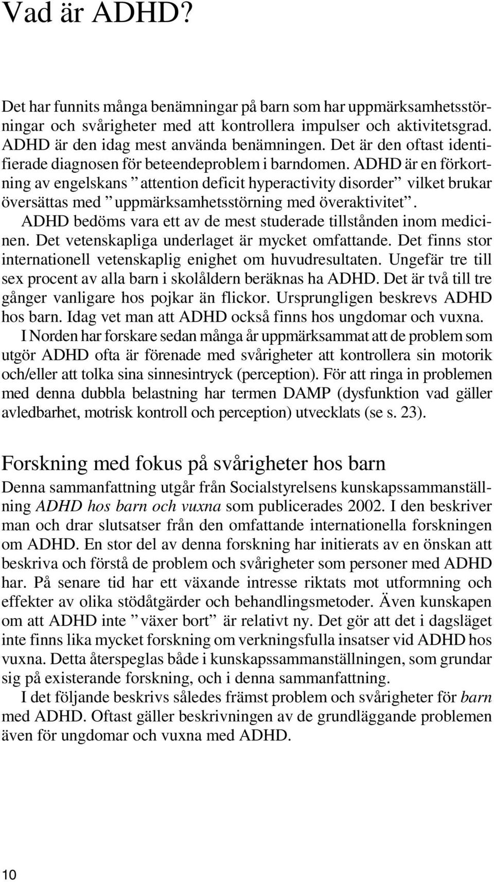 ADHD är en förkortning av engelskans attention deficit hyperactivity disorder vilket brukar översättas med uppmärksamhetsstörning med överaktivitet.
