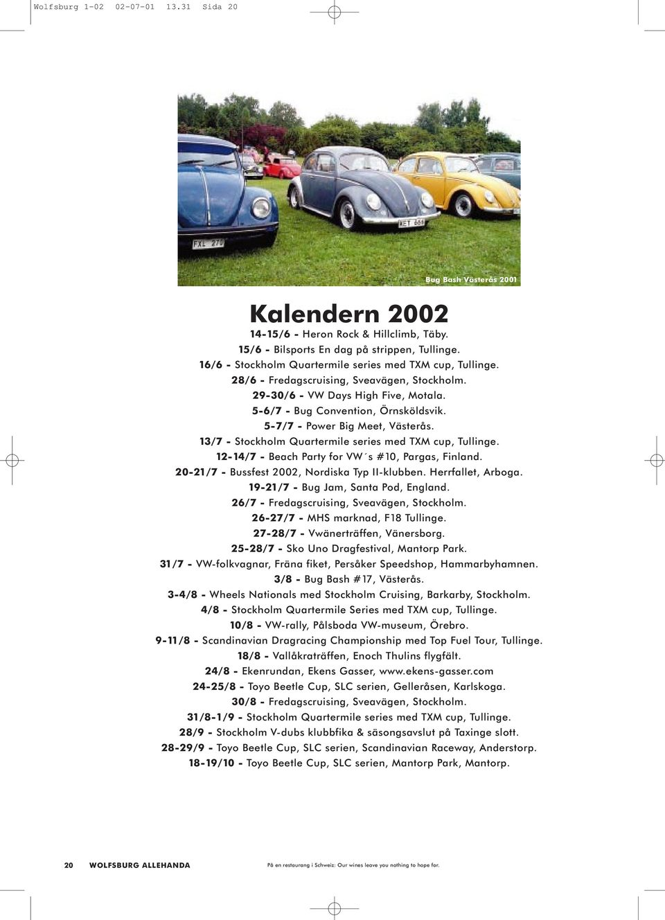 5-7/7 - Power Big Meet, Västerås. 13/7 - Stockholm Quartermile series med TXM cup, Tullinge. 12-14/7 - Beach Party for VW s #10, Pargas, Finland. 20-21/7 - Bussfest 2002, Nordiska Typ II-klubben.