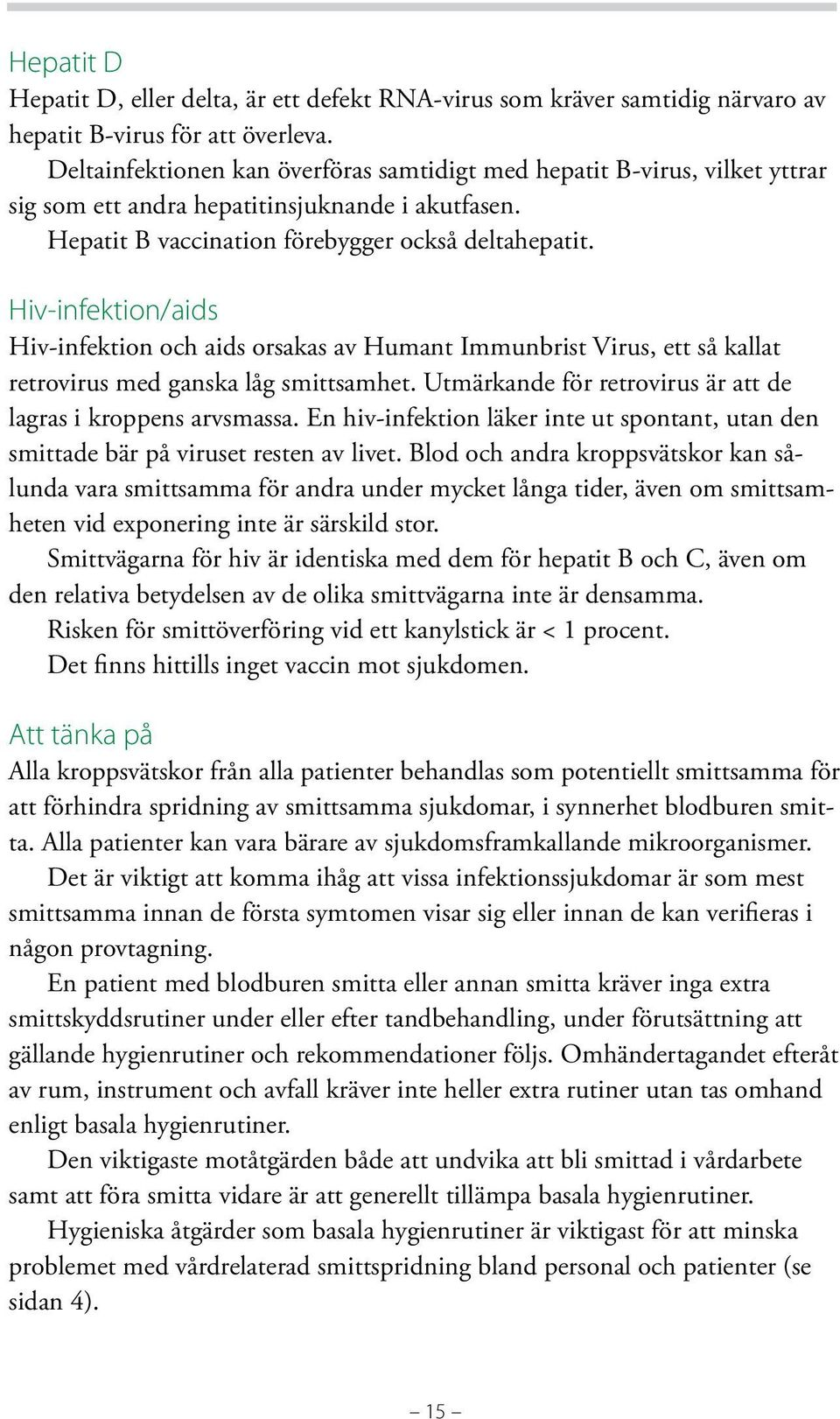 Hiv-infektion/aids Hiv-infektion och aids orsakas av Humant Immunbrist Virus, ett så kallat retrovirus med ganska låg smittsamhet. Utmärkande för retrovirus är att de lagras i kroppens arvsmassa.