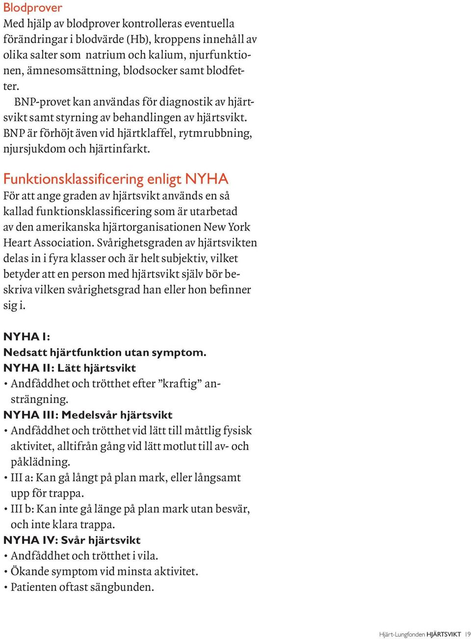 Funktionsklassificering enligt NYHA För att ange graden av hjärtsvikt används en så kallad funktionsklassificering som är utarbetad av den amerikanska hjärtorganisationen New York Heart Association.