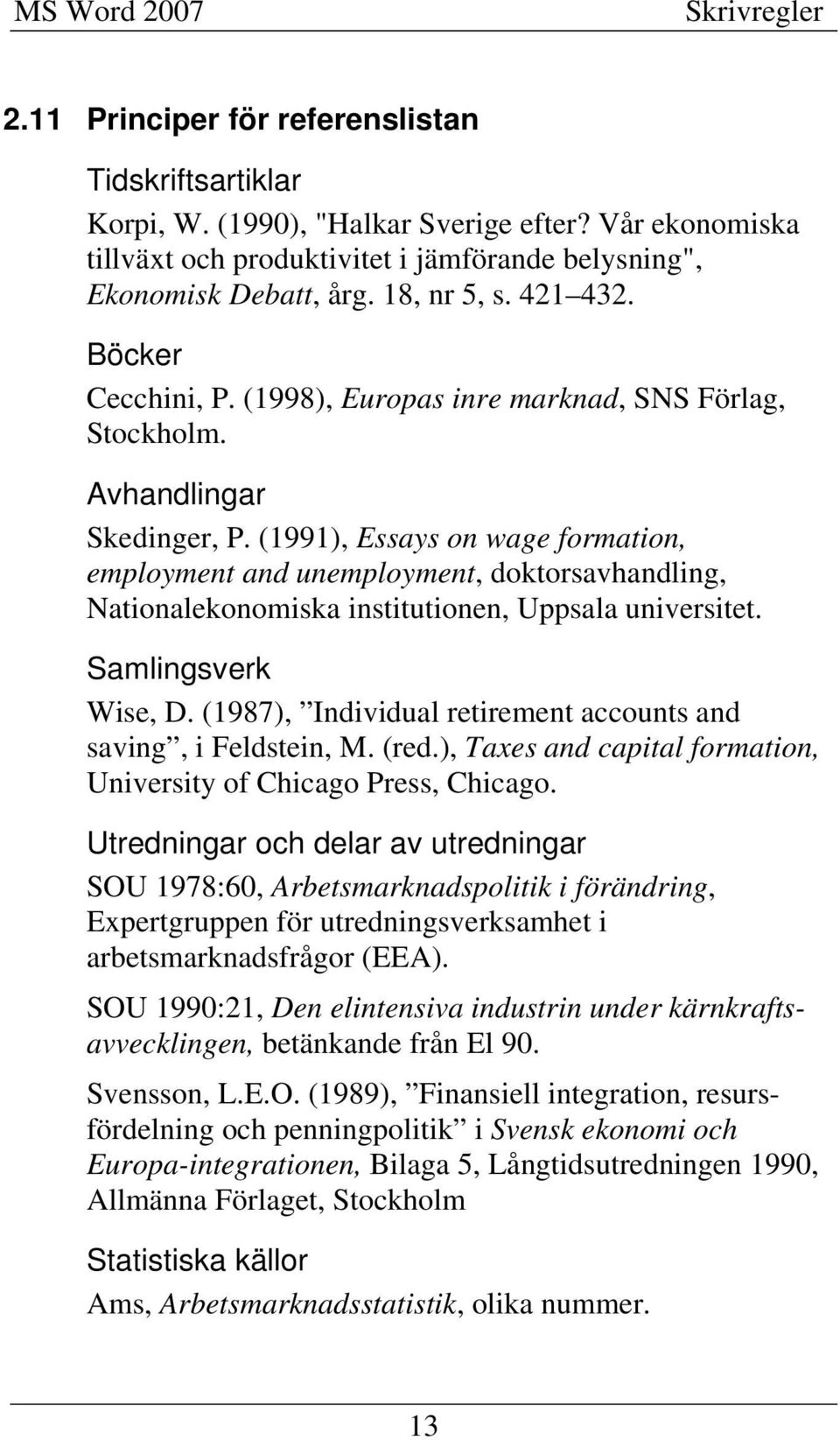(1991), Essays on wage formation, employment and unemployment, doktorsavhandling, Nationalekonomiska institutionen, Uppsala universitet. Samlingsverk Wise, D.