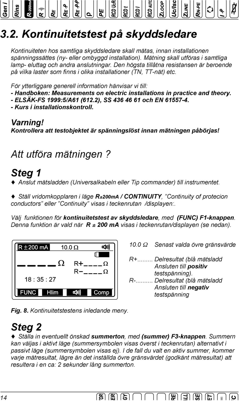 För ytterliggare generell information hänvisar vi till: - Handboken: Measurements on electric installations in practice and theory. - ELSÄK-FS 1999:5/A61 (612.2), SS 436 46 61 och EN 61557-4.
