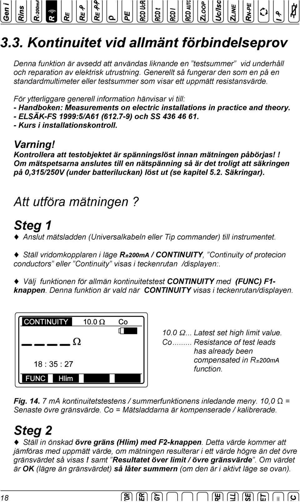 För ytterliggare generell information hänvisar vi till: - Handboken: Measurements on electric installations in practice and theory. - ELSÄK-FS 1999:5/A61 (612.7-9) och SS 436 46 61.
