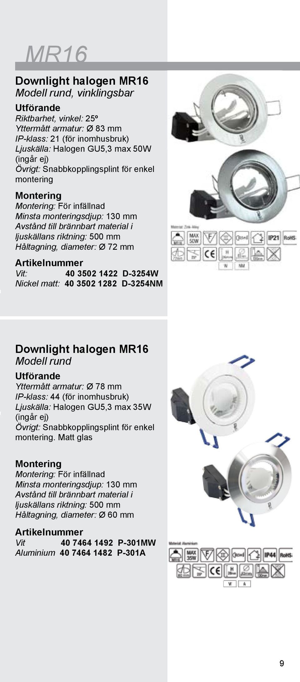 D-3254W Nickel matt: 40 3502 1282 D-3254NM Downlight halogen MR16 Modell rund Yttermått armatur: Ø 78 mm IP-klass: 44 (för inomhusbruk) Ljuskälla: Halogen GU5,3 max 35W (ingår ej) Övrigt: