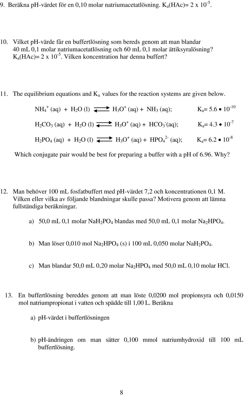 Vilken koncentration har denna buffert? 11. The equilibrium equations and K a values for the reaction systems are given below. NH + 4 (aq) + H 2 O (l) H 3 O + (aq) + NH 3 (aq); K a = 5.