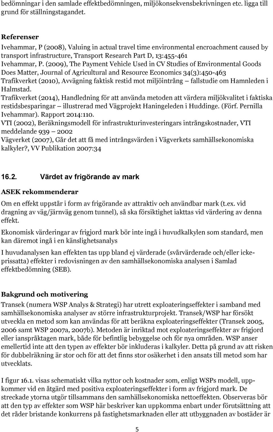 (2009), The Payment Vehicle Used in CV Studies of Environmental Goods Does Matter, Journal of Agricultural and Resource Economics 34(3):450-463 Trafikverket (2010), Avvägning faktisk restid mot