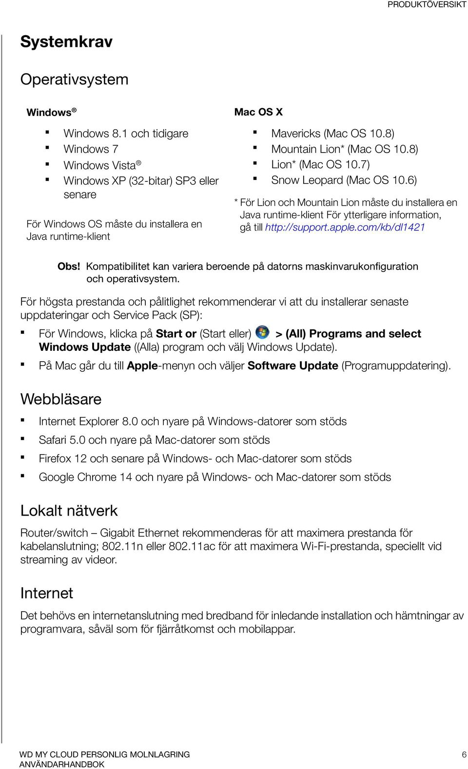 8) Lion* (Mac OS 10.7) Snow Leopard (Mac OS 10.6) * För Lion och Mountain Lion måste du installera en Java runtime-klient För ytterligare information, gå till http://support.apple.com/kb/dl1421 Obs!