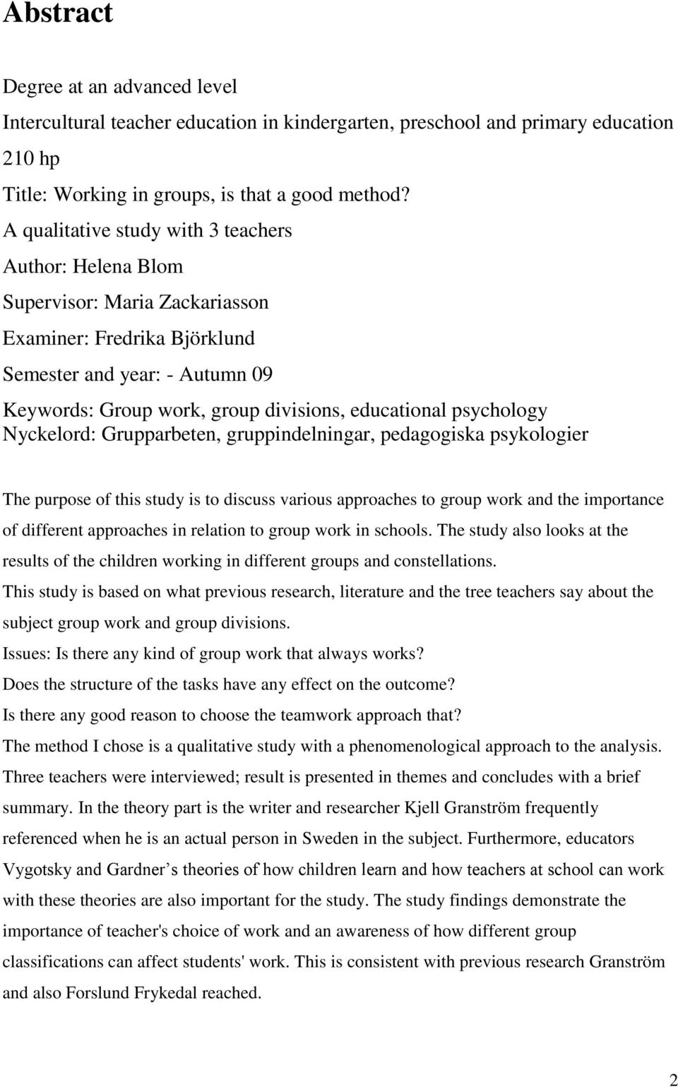 psychology Nyckelord: Grupparbeten, gruppindelningar, pedagogiska psykologier The purpose of this study is to discuss various approaches to group work and the importance of different approaches in