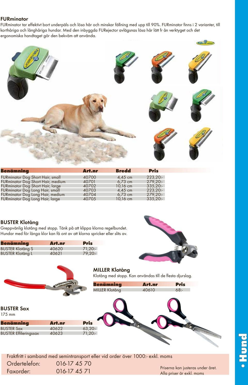 nr Bredd Pris FURminator Dog Short Hair, small 40700 4,45 cm 223,20:- FURminator Dog Short Hair, medium 40701 6,73 cm 279,20:- FURminator Dog Short Hair, large 40702 10,16 cm 335,20:- FURminator Dog