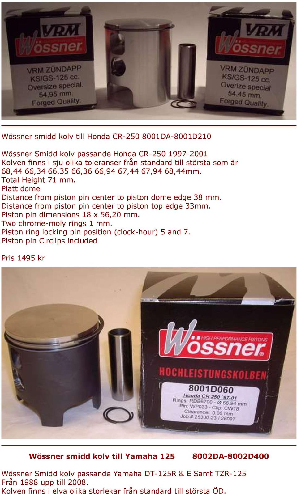 Piston pin dimensions 18 x 56,20 mm. Two chrome-moly rings 1 mm. Piston ring locking pin position (clock-hour) 5 and 7.