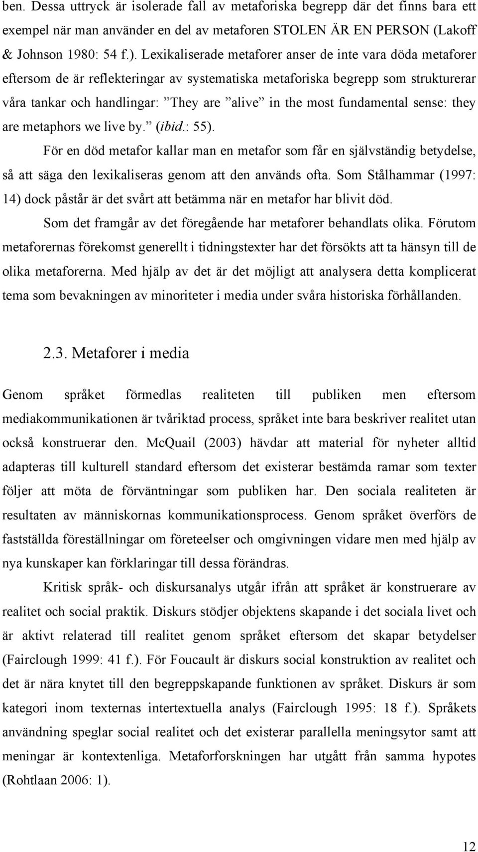 fundamental sense: they are metaphors we live by. (ibid.: 55). För en död metafor kallar man en metafor som får en självständig betydelse, så att säga den lexikaliseras genom att den används ofta.