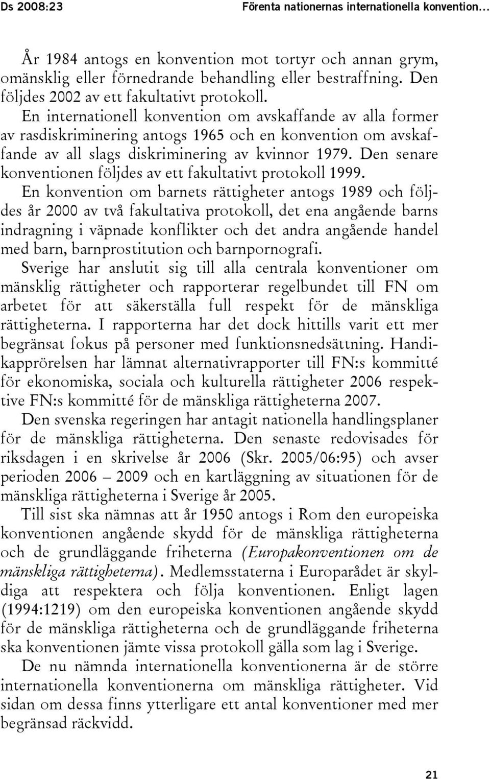 En internationell konvention om avskaffande av alla former av rasdiskriminering antogs 1965 och en konvention om avskaffande av all slags diskriminering av kvinnor 1979.