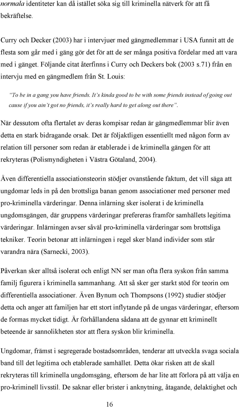 Följande citat återfinns i Curry och Deckers bok (2003 s.71) från en intervju med en gängmedlem från St. Louis: To be in a gang you have friends.