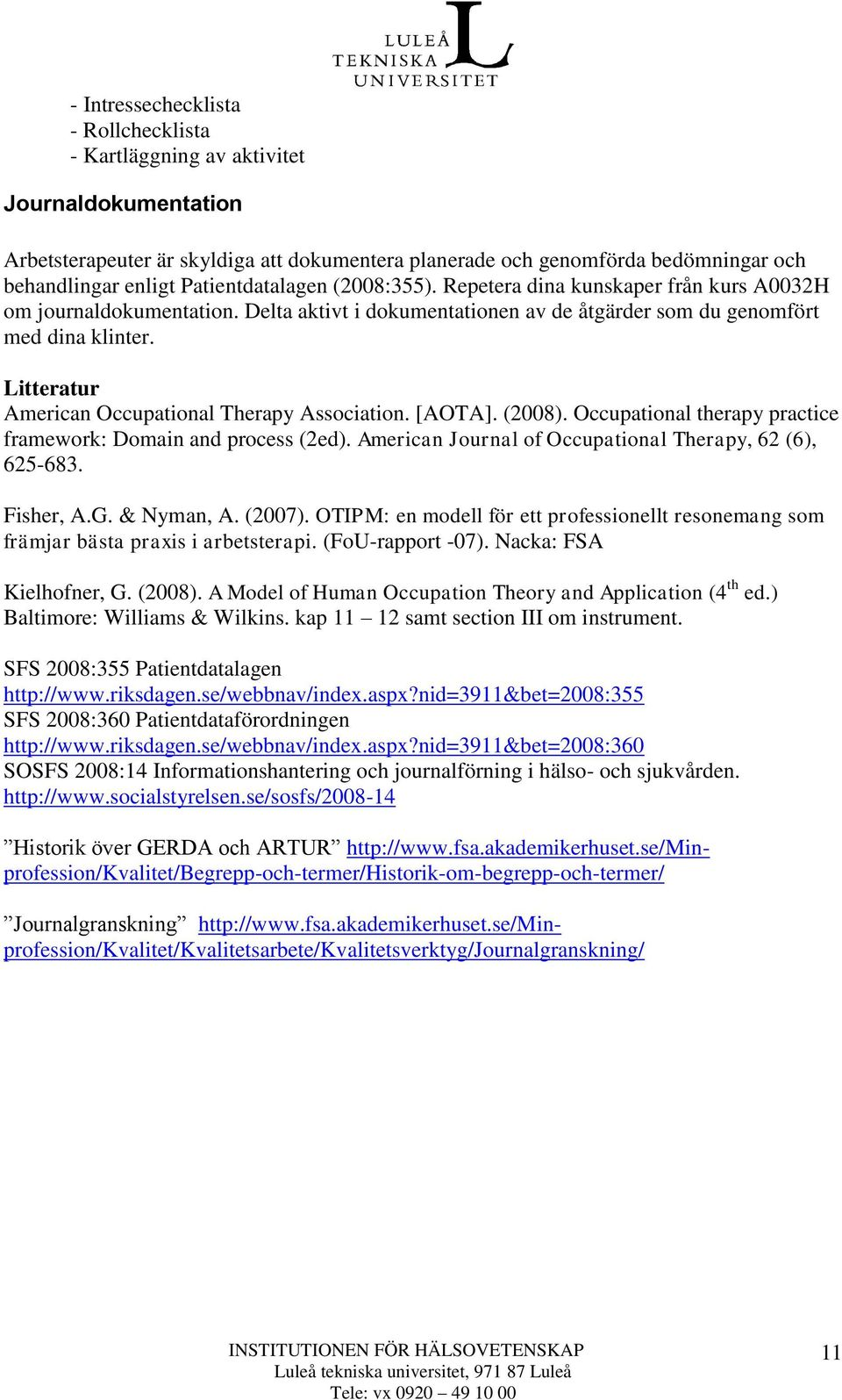 Litteratur American Occupational Therapy Association. [AOTA]. (2008). Occupational therapy practice framework: Domain and process (2ed). American Journal of Occupational Therapy, 62 (6), 625-683.