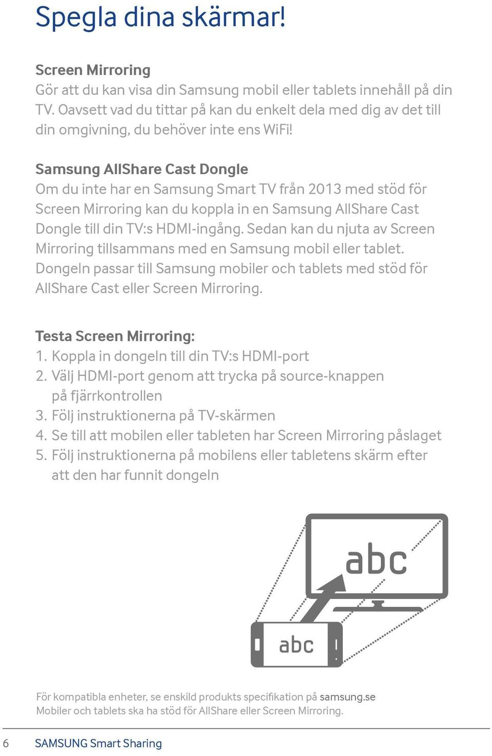 Samsung AllShare Cast Dongle Om du inte har en Samsung Smart TV från 2013 med stöd för Screen Mirroring kan du koppla in en Samsung AllShare Cast Dongle till din TV:s HDMI-ingång.