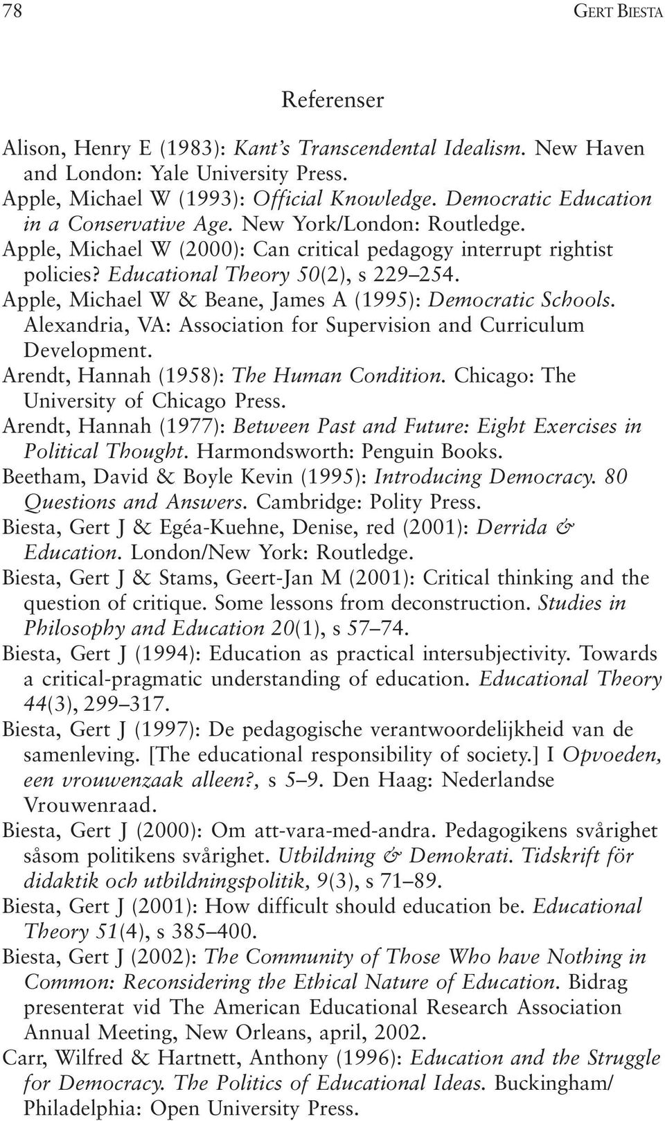 Apple, Michael W & Beane, James A (1995): Democratic Schools. Alexandria, VA: Association for Supervision and Curriculum Development. Arendt, Hannah (1958): The Human Condition.