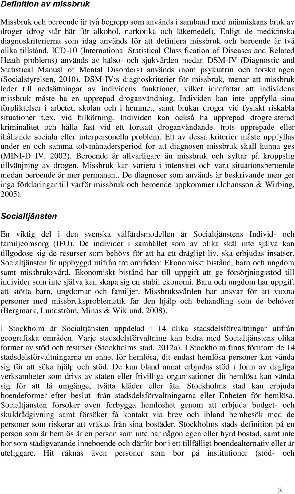 ICD-10 (Internatinal Statistical Classificatin f Diseases and Related Heath prblems) används av häls- ch sjukvården medan DSM-IV (Diagnstic and Statistical Manual f Mental Disrders) används inm