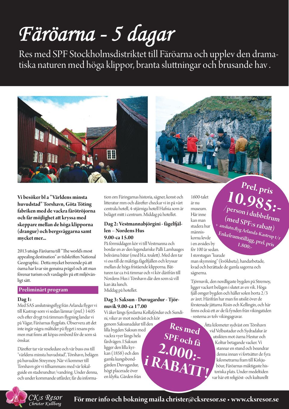 mycket mer... 2013 utsågs Färöarna till The world s most appealing destination av tidskriften National Geographic.