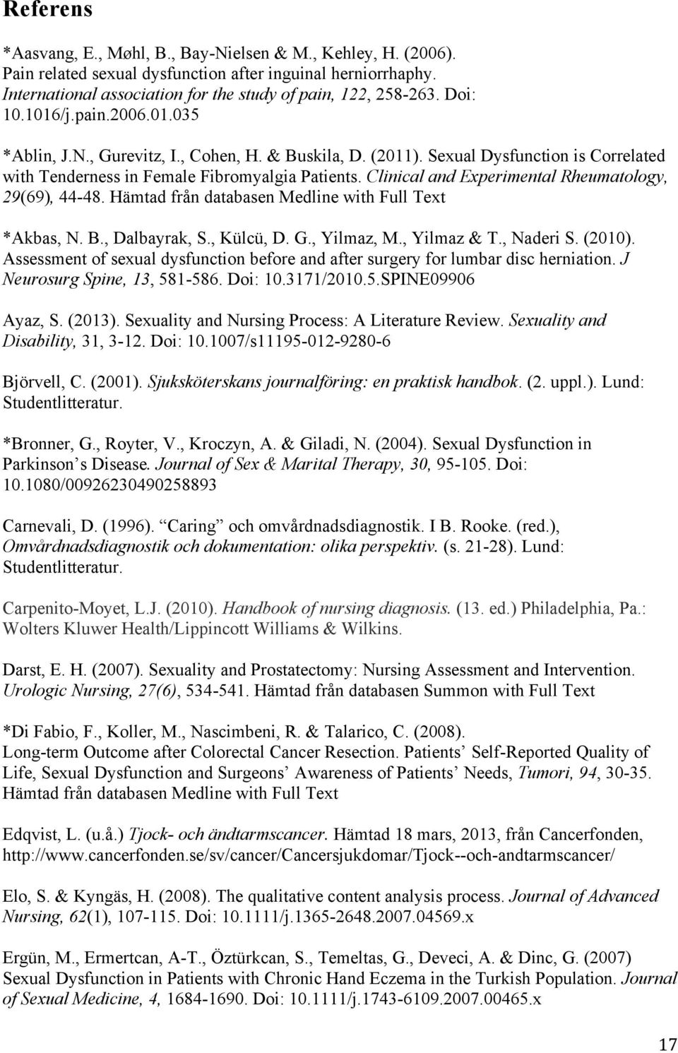 Clinical and Experimental Rheumatology, 29(69), 44-48. Hämtad från databasen Medline with Full Text *Akbas, N. B., Dalbayrak, S., Külcü, D. G., Yilmaz, M., Yilmaz & T., Naderi S. (2010).