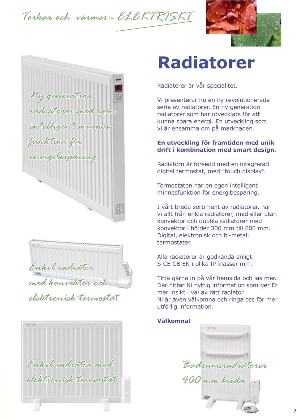 Radiatorn Är försedd med en integrerad digital termostat, med touch display. Termostaten har en egen intelligent minnesfunktion för energibesparing.