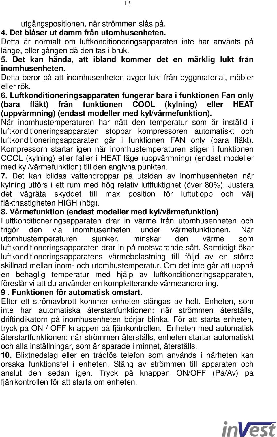 Luftkonditioneringsapparaten fungerar bara i funktionen Fan only (bara fläkt) från funktionen COOL (kylning) eller HEAT (uppvärmning) (endast modeller med kyl/värmefunktion).