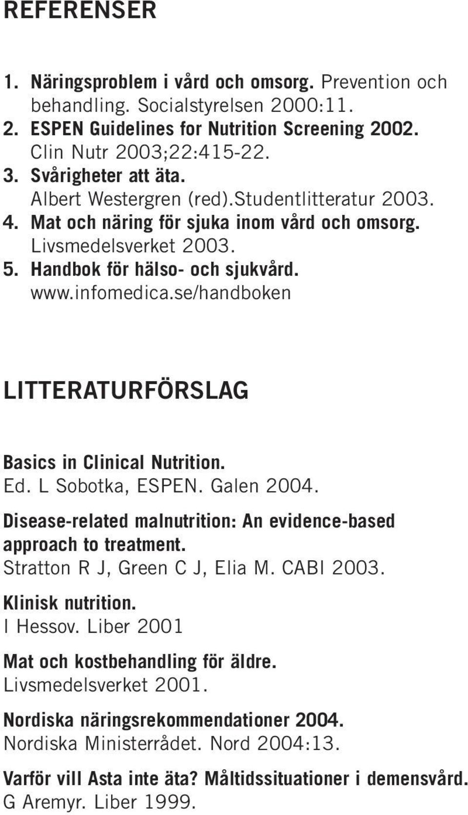 se/handboken LITTERATURFÖRSLAG Basics in Clinical Nutrition. Ed. L Sobotka, ESPEN. Galen 2004. Disease-related malnutrition: An evidence-based approach to treatment. Stratton R J, Green C J, Elia M.
