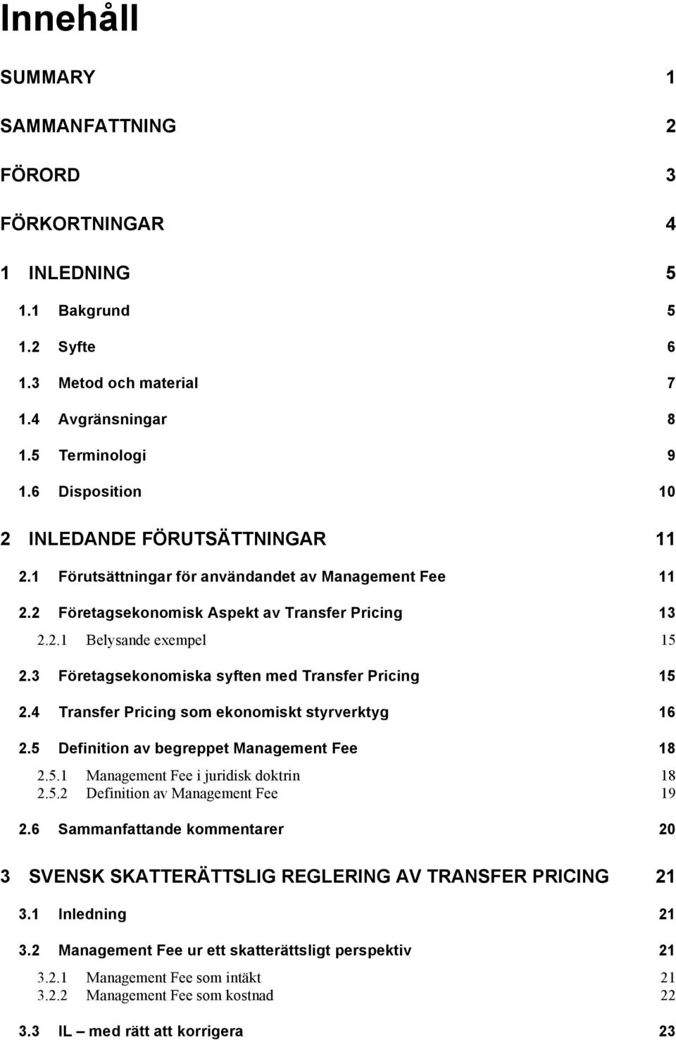 3 Företagsekonomiska syften med Transfer Pricing 15 2.4 Transfer Pricing som ekonomiskt styrverktyg 16 2.5 Definition av begreppet Management Fee 18 2.5.1 Management Fee i juridisk doktrin 18 2.5.2 Definition av Management Fee 19 2.