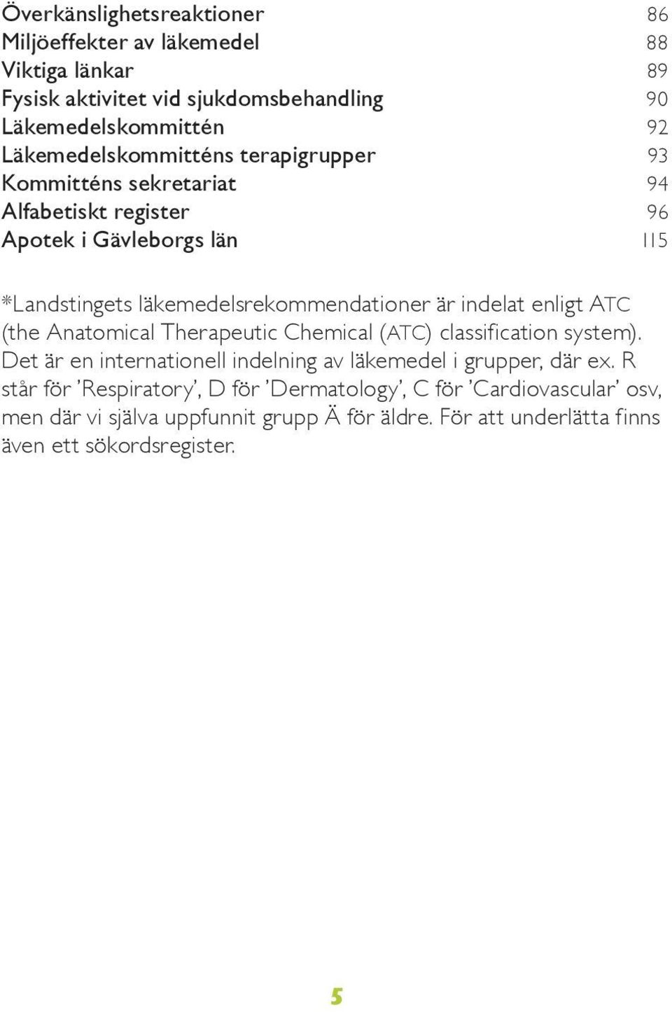 läkemedelsrekommendationer är indelat enligt ATC (the Anatomical Therapeutic Chemical (ATC) classification system).