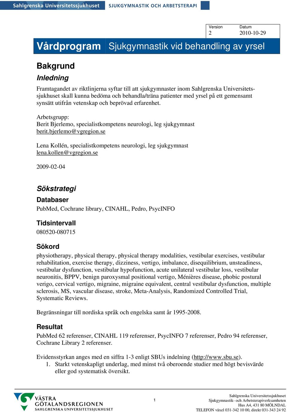 se 2009-02-04 Sökstrategi Databaser PubMed, Cochrane library, CINAHL, Pedro, PsycINFO Tidsintervall 080520-080715 Sökord physiotherapy, physical therapy, physical therapy modalities, vestibular