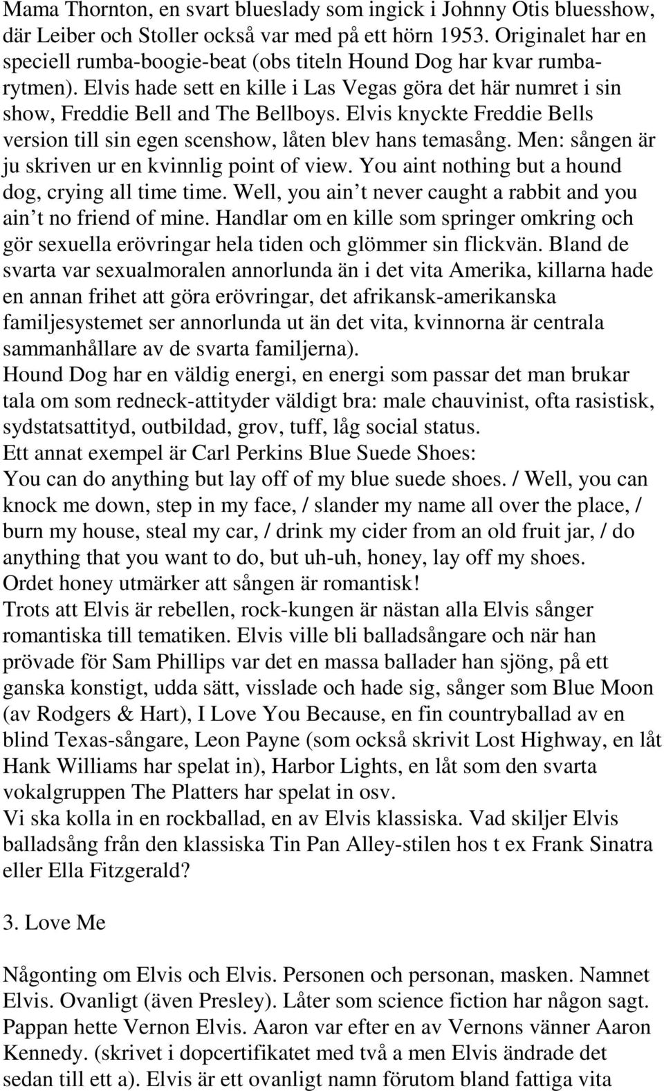 Elvis knyckte Freddie Bells version till sin egen scenshow, låten blev hans temasång. Men: sången är ju skriven ur en kvinnlig point of view. You aint nothing but a hound dog, crying all time time.