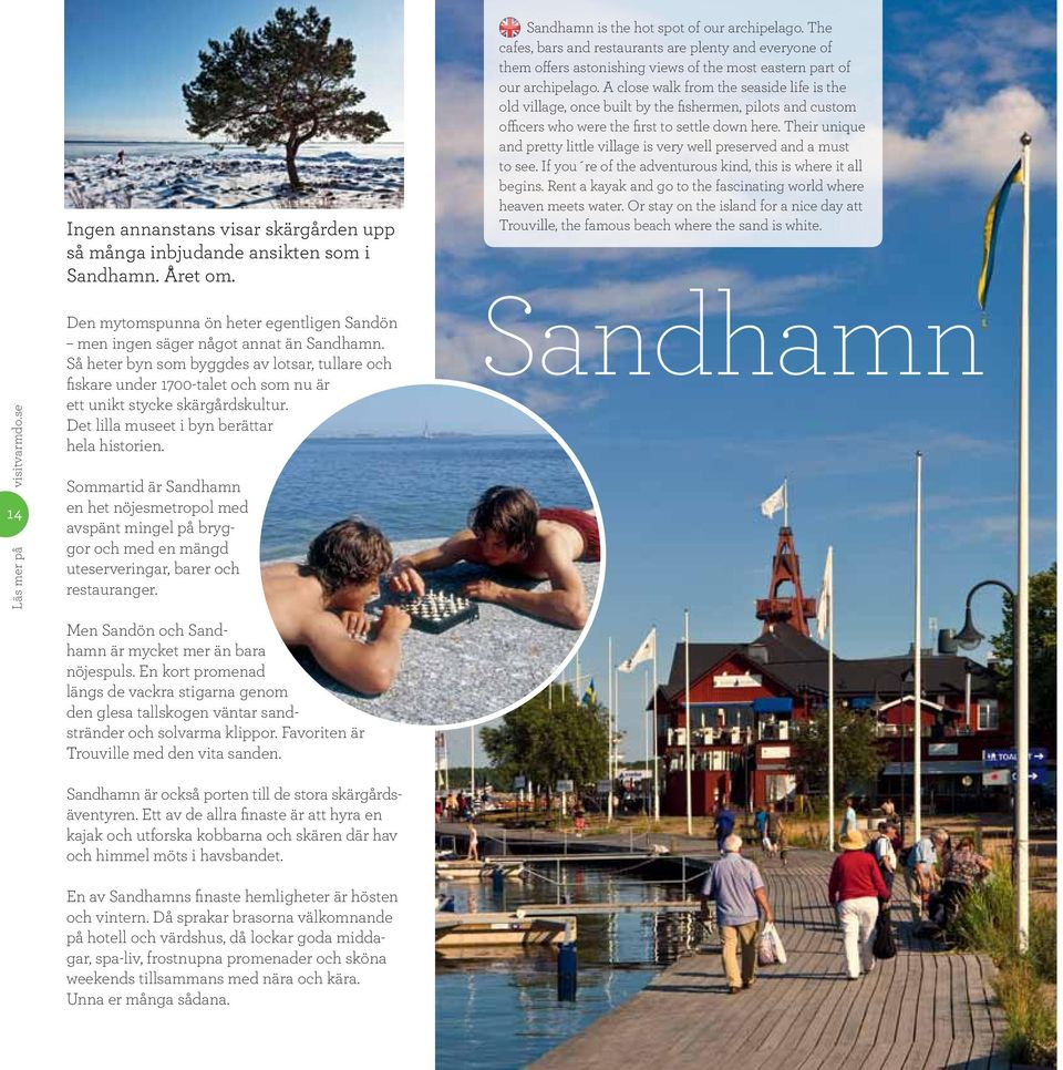 Sommartid är Sandhamn en het nöjesmetropol med avspänt mingel på bryggor och med en mängd uteserveringar, barer och restauranger. Sandhamn is the hot spot of our archipelago.
