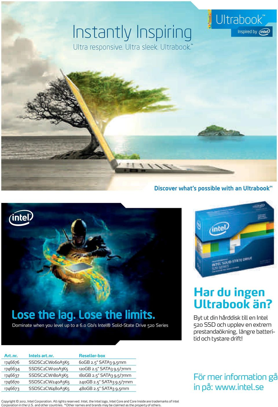 Intels art.nr. Reseller-box 1746676 SSDSC2CW060A3K5 60GB 2.5 SATA3 9,5mm 1746634 SSDSC2CW120A3K5 120GB 2.5 SATA3 9,5/7mm 1746637 SSDSC2CW180A3K5 180GB 2.
