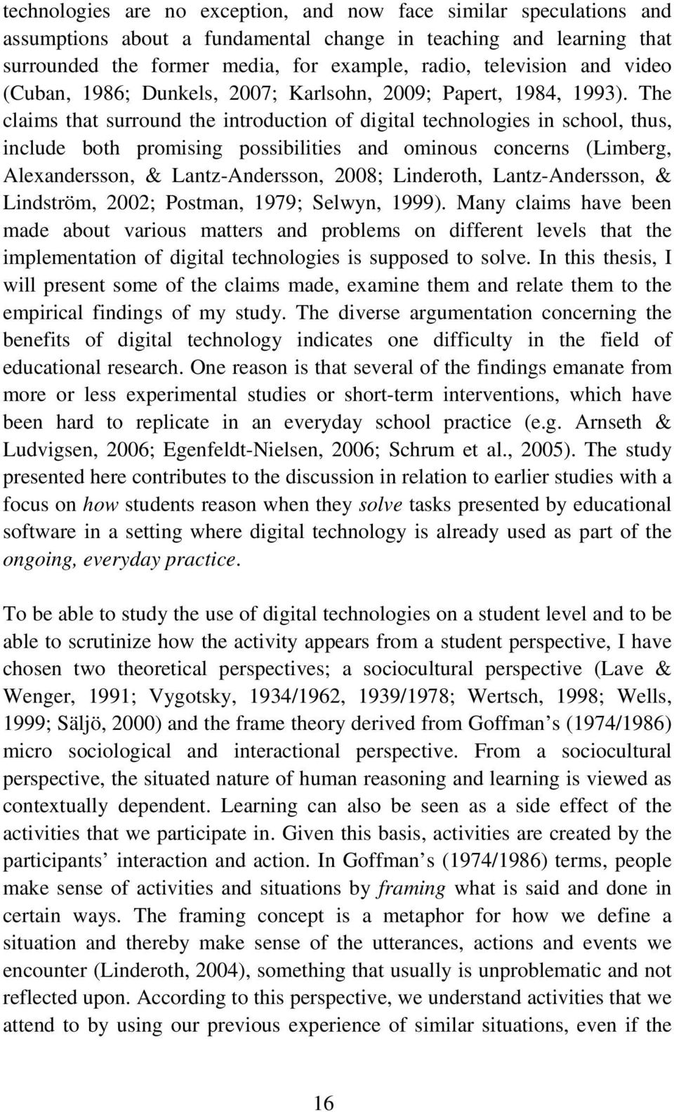 The claims that surround the introduction of digital technologies in school, thus, include both promising possibilities and ominous concerns (Limberg, Alexandersson, & Lantz-Andersson, 2008;